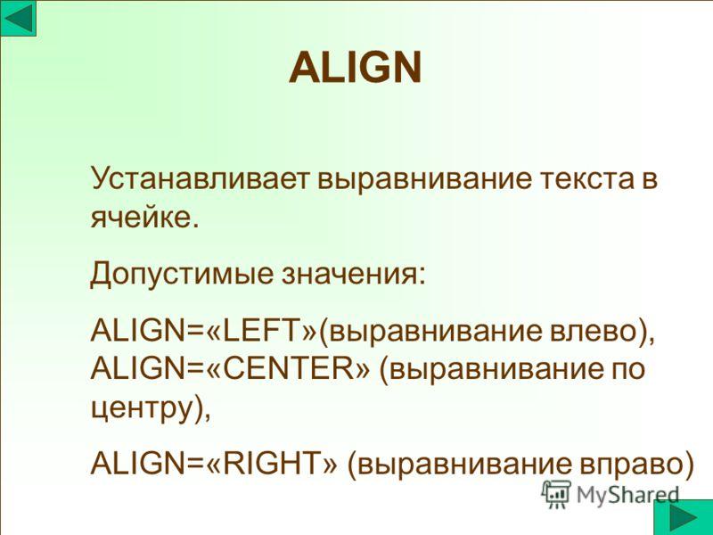 ALIGN Устанавливает выравнивание текста в ячейке. Допустимые значения: ALIGN=«LEFT»(выравнивание влево), ALIGN=«CENTER» (выравнивание по центру), ALIGN=«RIGHT» (выравнивание вправо)