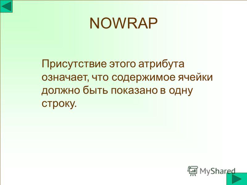 NOWRAP Присутствие этого атрибута означает, что содержимое ячейки должно быть показано в одну строку.