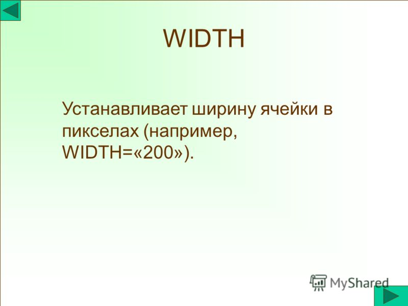 WIDTH Устанавливает ширину ячейки в пикселах (например, WIDTH=«200»).