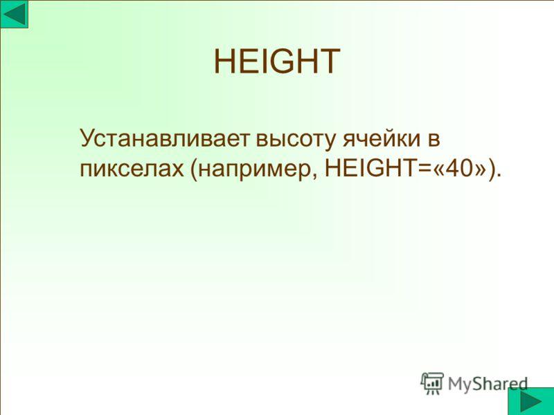 HEIGHT Устанавливает высоту ячейки в пикселах (например, HEIGHT=«40»).