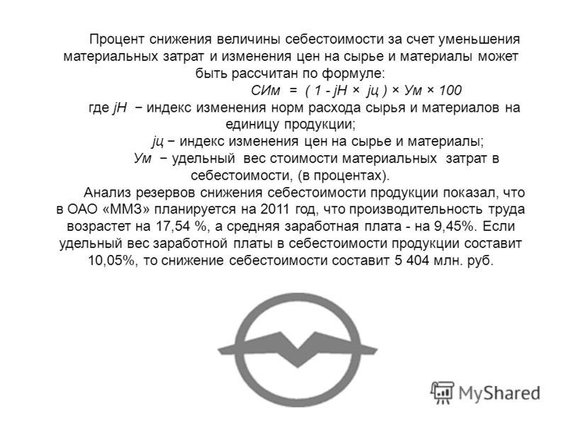 Процент снижения величины себестоимости за счет уменьшения материальных затрат и изменения цен на сырье и материалы может быть рассчитан по формуле: СИм = ( 1 - jH × jц ) × Ум × 100 где jH индекс изменения норм расхода сырья и материалов на единицу п