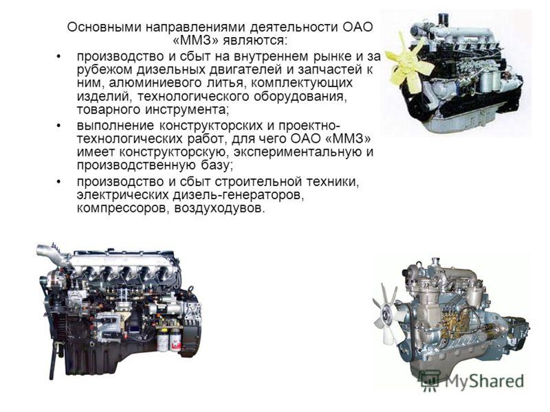 Основными направлениями деятельности ОАО «ММЗ» являются: производство и сбыт на внутреннем рынке и за рубежом дизельных двигателей и запчастей к ним, алюминиевого литья, комплектующих изделий, технологического оборудования, товарного инструмента; вып