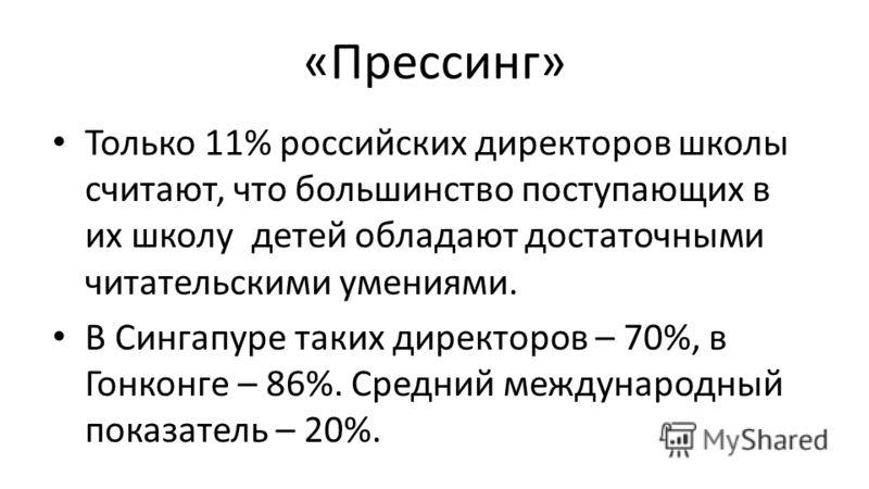 «Прессинг» Только 11% российских директоров школы считают, что большинство поступающих в их школу детей обладают достаточными читательскими умениями. В Сингапуре таких директоров – 70%, в Гонконге – 86%. Средний международный показатель – 20%.