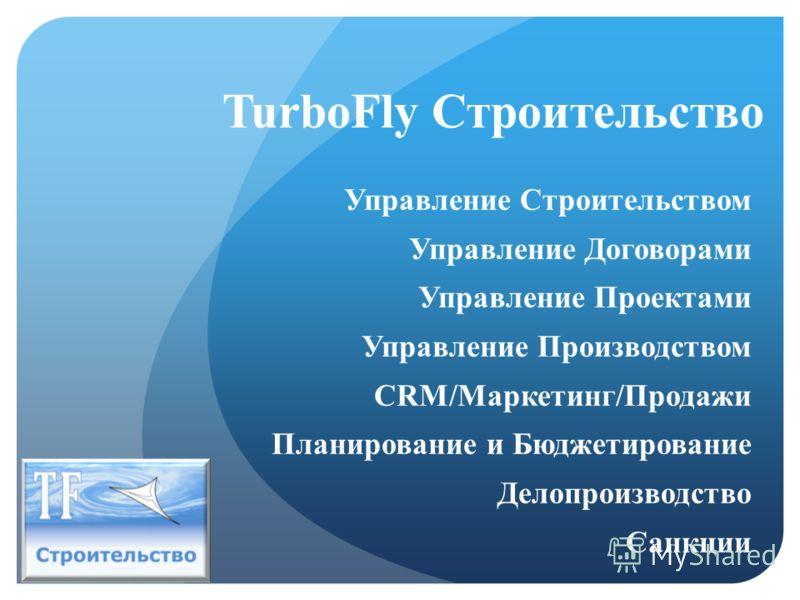 TurboFly Строительство Управление Строительством Управление Договорами Управление Проектами Управление Производством CRM/Маркетинг/Продажи Планирование и Бюджетирование Делопроизводство Санкции