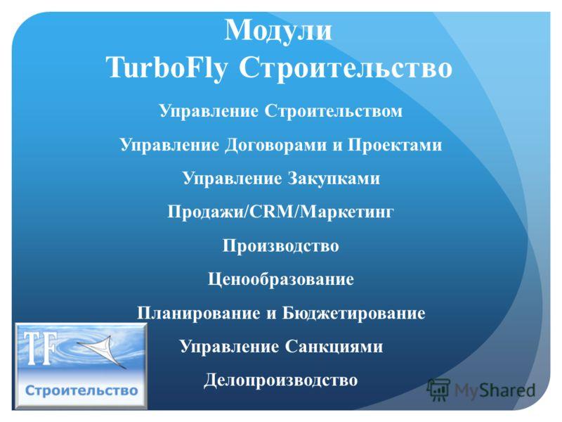 Модули TurboFly Строительство Управление Строительством Управление Договорами и Проектами Управление Закупками Продажи/CRM/Маркетинг Производство Ценообразование Планирование и Бюджетирование Управление Санкциями Делопроизводство