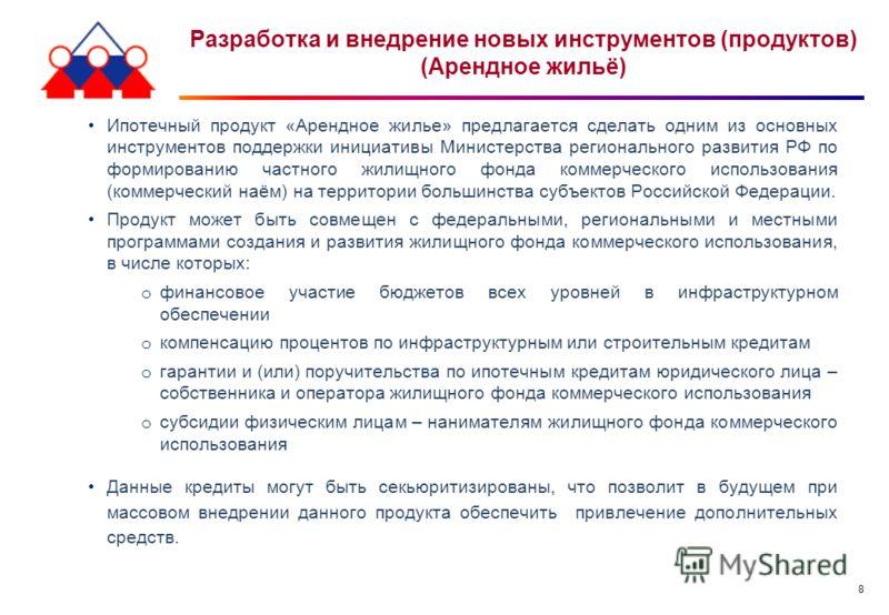 8 Разработка и внедрение новых инструментов (продуктов) (Арендное жильё) Ипотечный продукт «Арендное жилье» предлагается сделать одним из основных инструментов поддержки инициативы Министерства регионального развития РФ по формированию частного жилищ