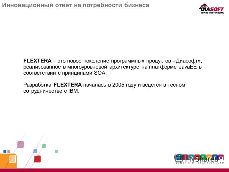 Инновационный ответ на потребности бизнеса FLEXTERA – это новое поколение программных продуктов «Диасофт», реализованное в многоуровневой архитектуре на платформе JavaEE в соответствии с принципами SOA. Разработка FLEXTERA началась в 2005 году и веде