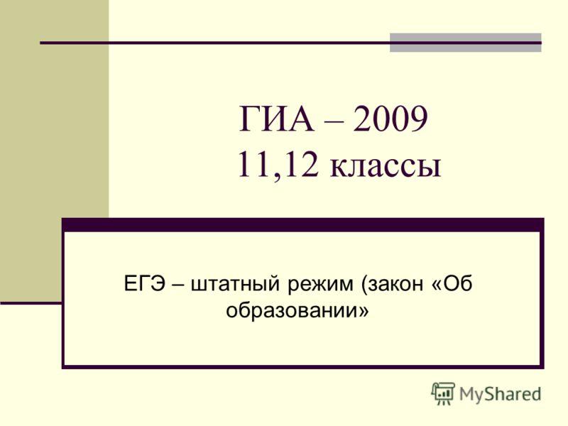 ГИА – 2009 11,12 классы ЕГЭ – штатный режим (закон «Об образовании»