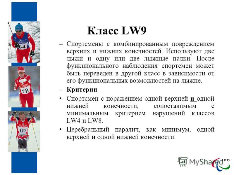 Класс LW9 –Спортсмены с комбинированным повреждением верхних и нижних конечностей. Используют две лыжи и одну или две лыжные палки. После функционального наблюдения спортсмен может быть переведен в другой класс в зависимости от его функциональных воз