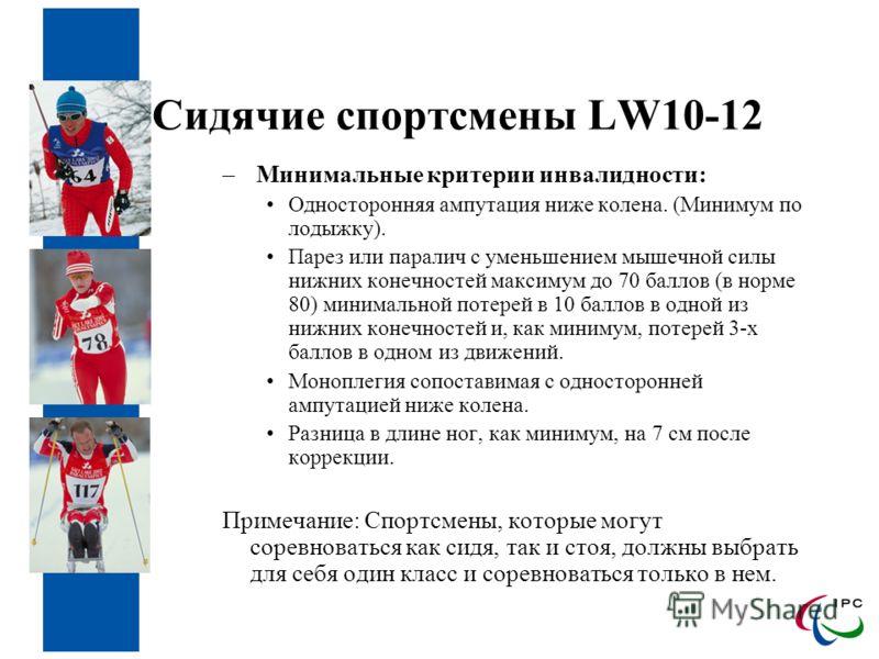 Сидячие спортсмены LW10-12 – Минимальные критерии инвалидности: Односторонняя ампутация ниже колена. (Минимум по лодыжку). Парез или паралич с уменьшением мышечной силы нижних конечностей максимум до 70 баллов (в норме 80) минимальной потерей в 10 ба