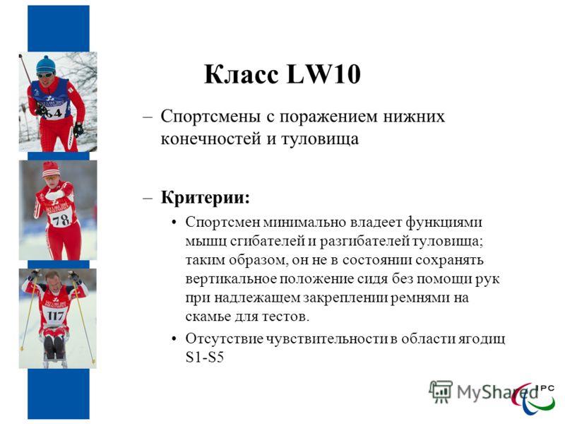 Класс LW10 –Спортсмены с поражением нижних конечностей и туловища –Критерии: Спортсмен минимально владеет функциями мышц сгибателей и разгибателей туловища; таким образом, он не в состоянии сохранять вертикальное положение сидя без помощи рук при над