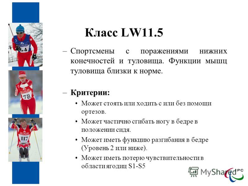 Класс LW11.5 –Спортсмены с поражениями нижних конечностей и туловища. Функции мышц туловища близки к норме. –Критерии: Может стоять или ходить с или без помощи ортезов. Может частично сгибать ногу в бедре в положении сидя. Может иметь функцию разгиба