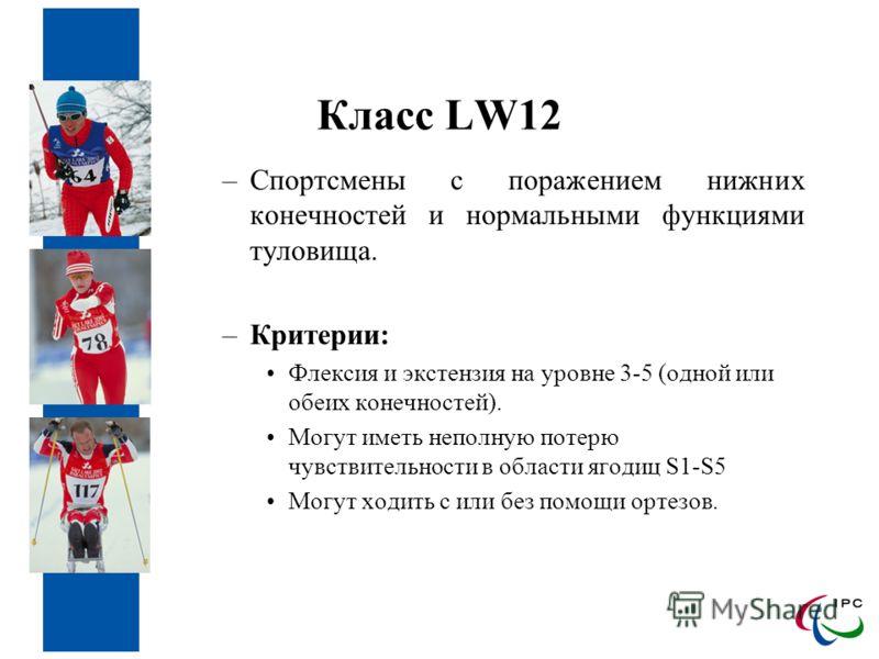 Класс LW12 –Спортсмены с поражением нижних конечностей и нормальными функциями туловища. –Критерии: Флексия и экстензия на уровне 3-5 (одной или обеих конечностей). Могут иметь неполную потерю чувствительности в области ягодиц S1-S5 Могут ходить с ил