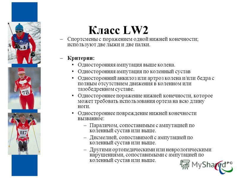 Класс LW2 –Спортсмены с поражением одной нижней конечности; используют две лыжи и две палки. –Критерии: Односторонняя ампутация выше колена. Односторонняя ампутация по коленный сустав Односторонний анкилоз или артроз колена и/или бедра с полным отсут