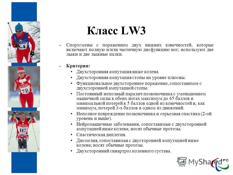Класс LW3 –Спортсмены с поражением двух нижних конечностей, которые включают полную и/или частичную дисфункцию ног; используют две лыжи и две лыжные палки. –Критерии: Двухсторонняя ампутация ниже колена Двухсторонняя ампутация стопы на уровне плюсны.