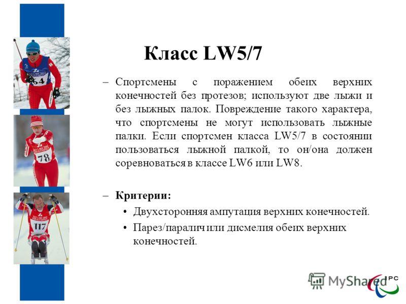 Класс LW5/7 –Спортсмены с поражением обеих верхних конечностей без протезов; используют две лыжи и без лыжных палок. Повреждение такого характера, что спортсмены не могут использовать лыжные палки. Если спортсмен класса LW5/7 в состоянии пользоваться