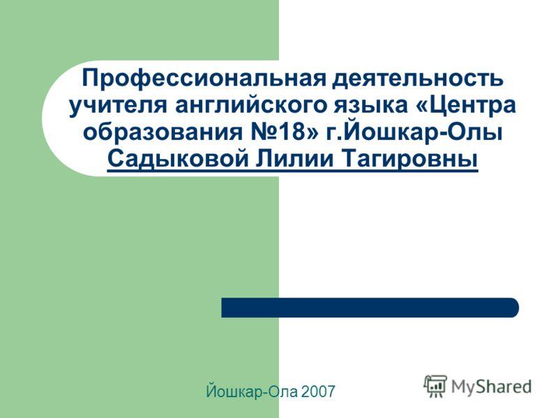 Профессиональная деятельность учителя английского языка «Центра образования 18» г.Йошкар-Олы Садыковой Лилии Тагировны Йошкар-Ола 2007
