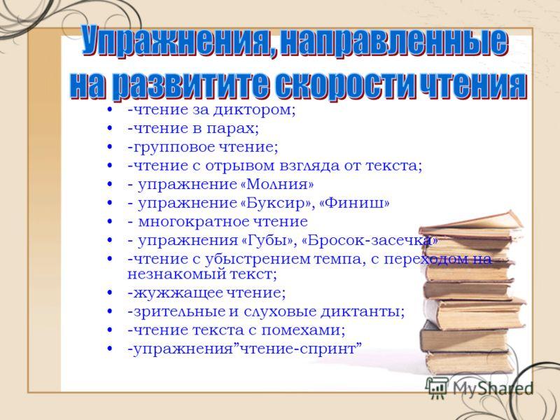 -чтение за диктором; -чтение в парах; -групповое чтение; -чтение с отрывом взгляда от текста; - упражнение «Молния» - упражнение «Буксир», «Финиш» - многократное чтение - упражнения «Губы», «Бросок-засечка» -чтение с убыстрением темпа, с переходом на