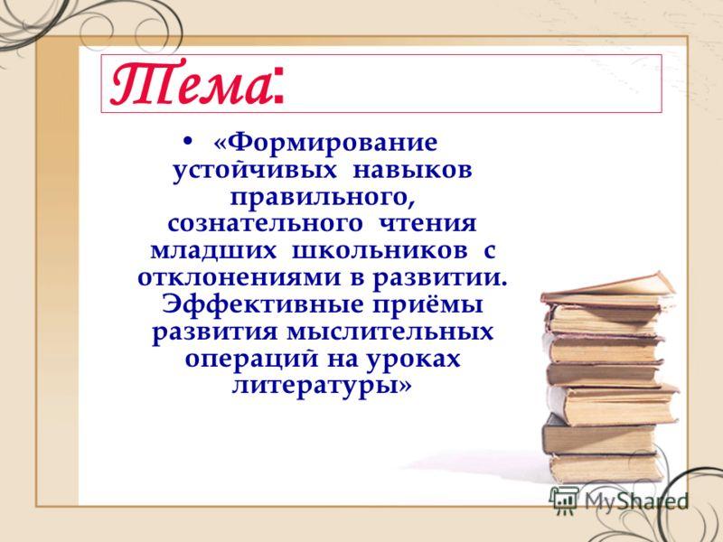 Тема : «Формирование устойчивых навыков правильного, сознательного чтения младших школьников с отклонениями в развитии. Эффективные приёмы развития мыслительных операций на уроках литературы»
