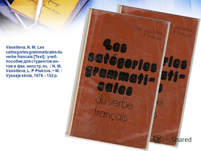 Vassilieva, N. M. Les cathegories grammaticales du verbe francais [Text] : учеб. пособие для студентов ин- тов и фак. иностр. яз. / N. M. Vassilieva, L. P Piskova. M. : Vyssaja skola, 1979. - 152 p.