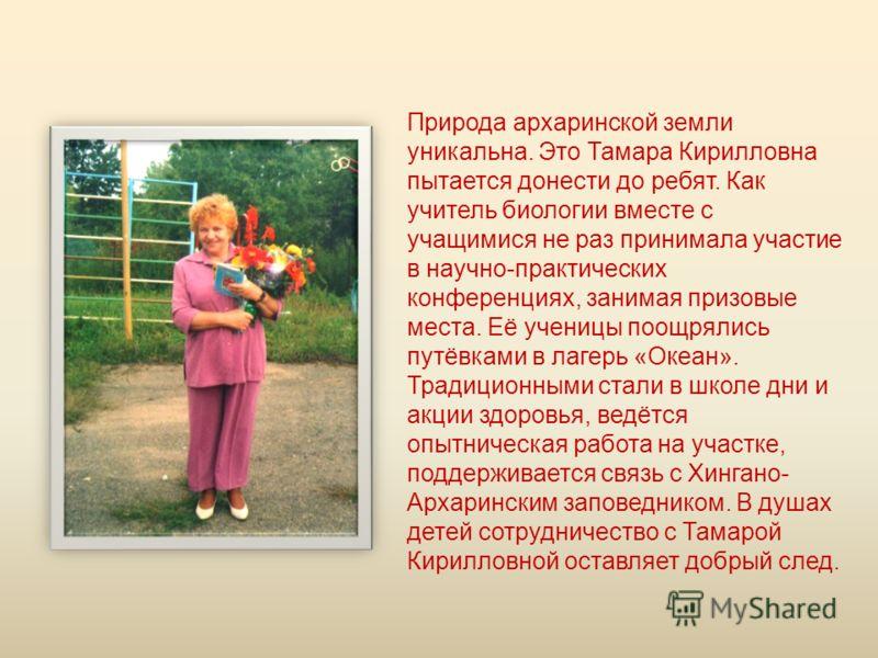 Природа архаринской земли уникальна. Это Тамара Кирилловна пытается донести до ребят. Как учитель биологии вместе с учащимися не раз принимала участие в научно-практических конференциях, занимая призовые места. Её ученицы поощрялись путёвками в лагер