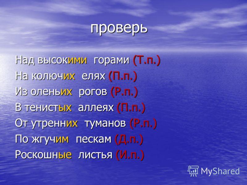Впиши окончания. Определи падеж. Впиши окончания. Определи падеж. Над высок… горами (…) На колюч… елях (…) Из олень… рогов (…) В тенист… аллеях (…) От утренн… туманов (…) По жгуч… пескам (…) Роскошн… листья (…)