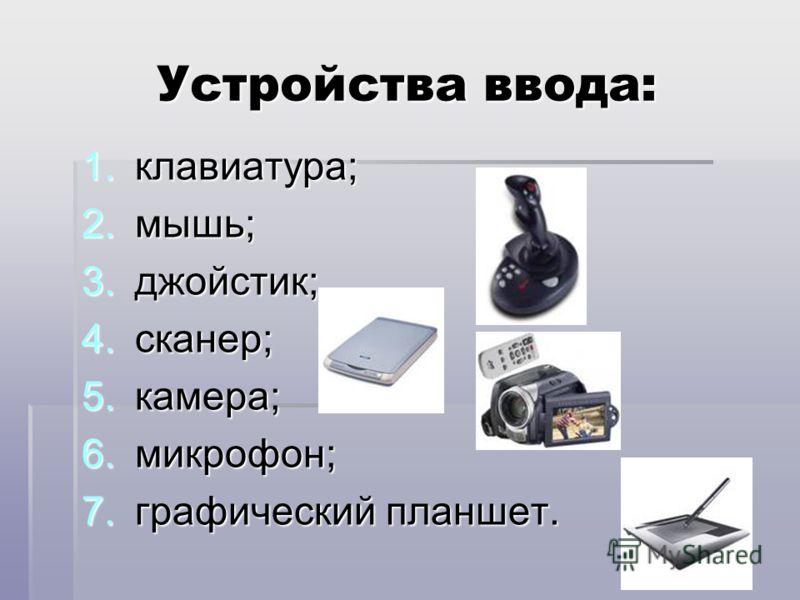 Устройства ввода: 1.клавиатура; 2.мышь; 3.джойстик; 4.сканер; 5.камера; 6.микрофон; 7.графический планшет.