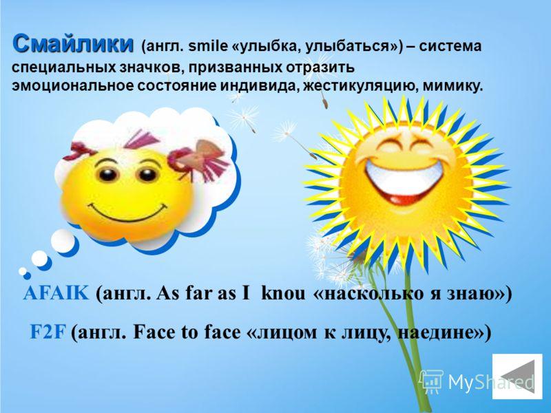 Смайлики (англ. smile «улыбка, улыбаться») – система специальных значков, призванных отразить эмоциональное состояние индивида, жестикуляцию, мимику. AFAIK (англ. As far as I knou «насколько я знаю») F2F (англ. Face to face «лицом к лицу, наедине»)