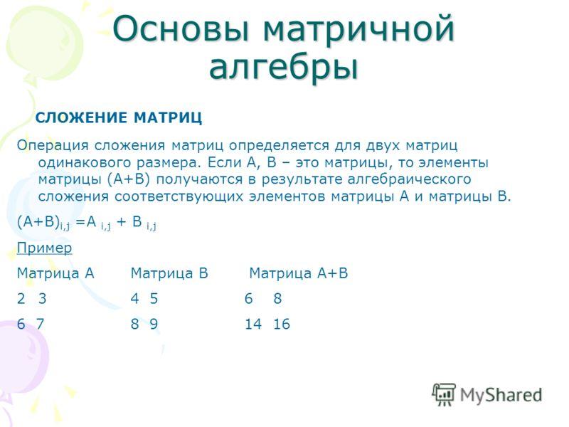 Основы матричной алгебры СЛОЖЕНИЕ МАТРИЦ Операция сложения матриц определяется для двух матриц одинакового размера. Если А, В – это матрицы, то элементы матрицы (А+В) получаются в результате алгебраического сложения соответствующих элементов матрицы