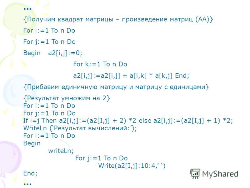 … {Получим квадрат матрицы – произведение матриц (АА)} For i:=1 To n Do For j:=1 To n Do Begina2[i,j]:=0; For k:=1 To n Do a2[i,j]:=a2[i,j] + a[i,k] * a[k,j] End; {Прибавим единичную матрицу и матрицу с единицами} {Результат умножим на 2} For i:=1 To