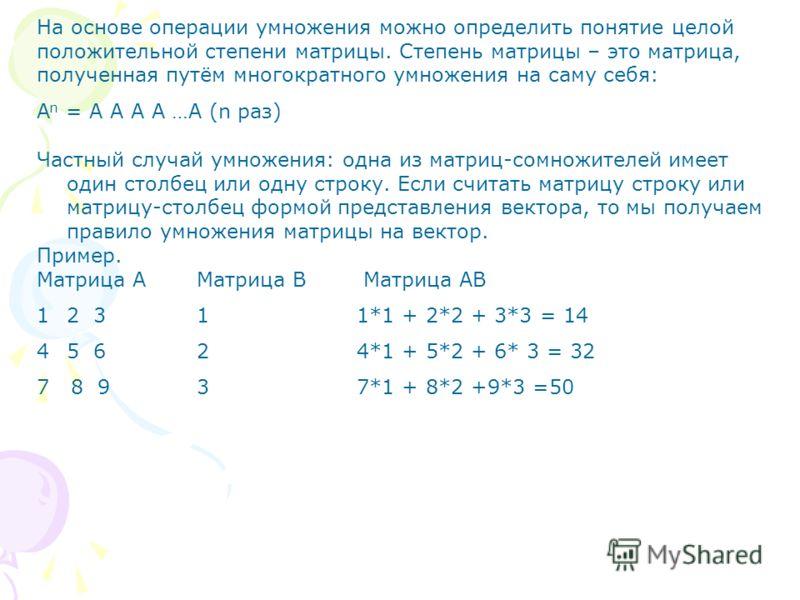 На основе операции умножения можно определить понятие целой положительной степени матрицы. Степень матрицы – это матрица, полученная путём многократного умножения на саму себя: А n = А А А А …А (n раз) Частный случай умножения: одна из матриц-сомножи