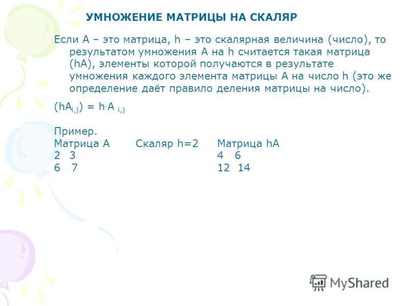 УМНОЖЕНИЕ МАТРИЦЫ НА СКАЛЯР Если А – это матрица, h – это скалярная величина (число), то результатом умножения А на h считается такая матрица (hА), элементы которой получаются в результате умножения каждого элемента матрицы А на число h (это же опред