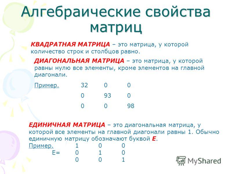 Алгебраические свойства матриц КВАДРАТНАЯ МАТРИЦА – это матрица, у которой количество строк и столбцов равно. ДИАГОНАЛЬНАЯ МАТРИЦА – это матрица, у которой равны нулю все элементы, кроме элементов на главной диагонали. Пример.3200 0930 0098 ЕДИНИЧНАЯ