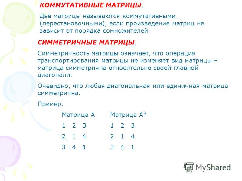 КОММУТАТИВНЫЕ МАТРИЦЫ. Две матрицы называются коммутативными (перестановочными), если произведение матриц не зависит от порядка сомножителей. СИММЕТРИЧНЫЕ МАТРИЦЫ. Симметричность матрицы означает, что операция транспортирования матрицы не изменяет ви