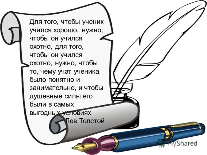 Для того, чтобы ученик учился хорошо, нужно, чтобы он учился охотно, для того, чтобы он учился охотно, нужно, чтобы то, чему учат ученика, было понятно и занимательно, и чтобы душевные силы его были в самых выгодных условиях Лев Толстой