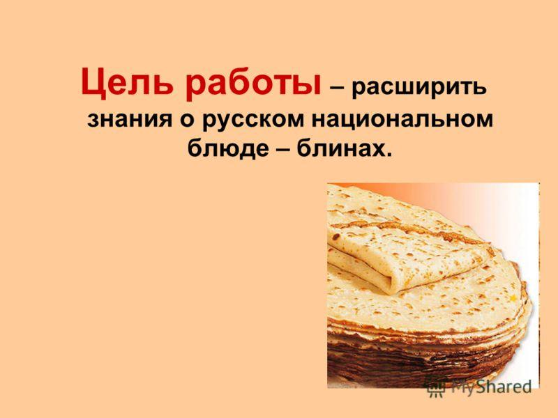 Цель работы – расширить знания о русском национальном блюде – блинах.