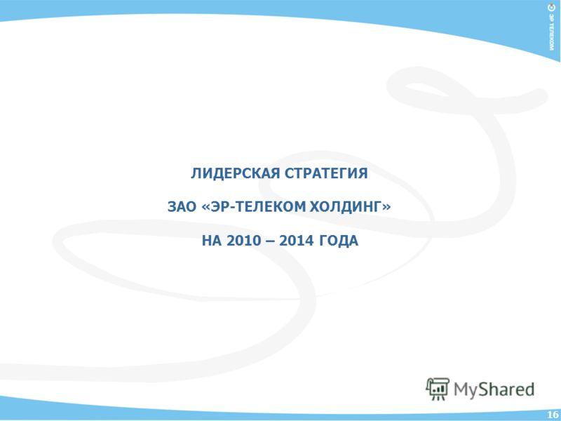 16 ЛИДЕРСКАЯ СТРАТЕГИЯ ЗАО «ЭР-ТЕЛЕКОМ ХОЛДИНГ» НА 2010 – 2014 ГОДА