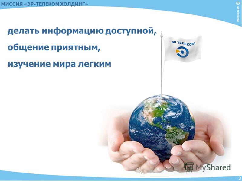 2 МИССИЯ «ЭР-ТЕЛЕКОМ ХОЛДИНГ» делать информацию доступной, общение приятным, изучение мира легким