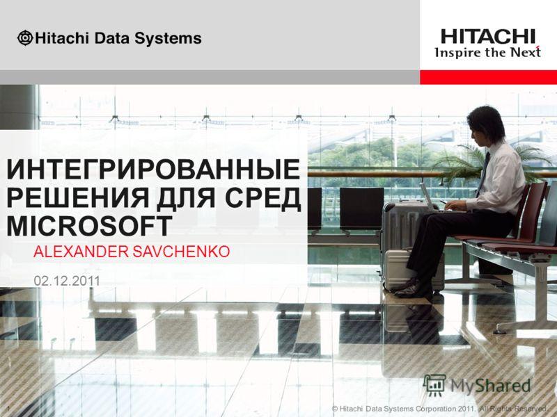 1© Hitachi Data Systems Corporation 2011. All Rights Reserved.1 ИНТЕГРИРОВАННЫЕ РЕШЕНИЯ ДЛЯ СРЕД MICROSOFT ALEXANDER SAVCHENKO 02.12.2011 ALEXANDER SAVCHENKO 02.12.2011