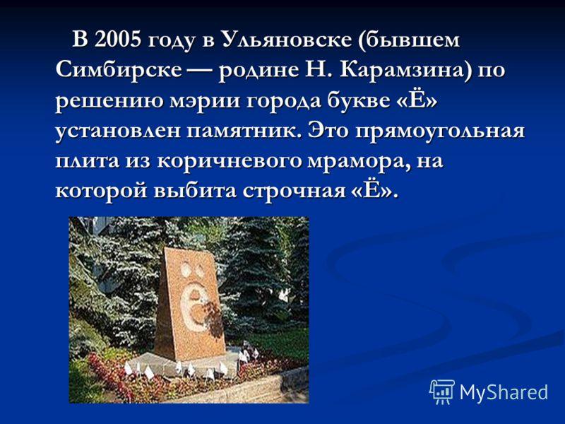 В 2005 году в Ульяновске (бывшем Симбирске родине Н. Карамзина) по решению мэрии города букве «Ё» установлен памятник. Это прямоугольная плита из коричневого мрамора, на которой выбита строчная «Ё». В 2005 году в Ульяновске (бывшем Симбирске родине Н
