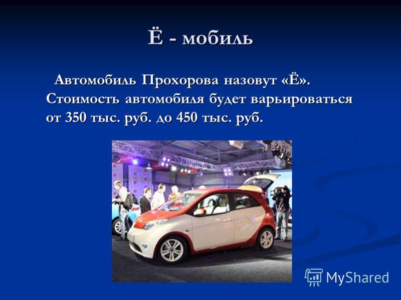 Ё - мобиль Автомобиль Прохорова назовут «Ё». Стоимость автомобиля будет варьироваться от 350 тыс. руб. до 450 тыс. руб. Автомобиль Прохорова назовут «Ё». Стоимость автомобиля будет варьироваться от 350 тыс. руб. до 450 тыс. руб.