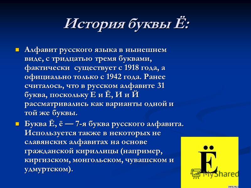 История буквы Ё: Алфавит русского языка в нынешнем виде, с тридцатью тремя буквами, фактически существует с 1918 года, а официально только с 1942 года. Ранее считалось, что в русском алфавите 31 буква, поскольку Е и Ё, И и Й рассматривались как вариа