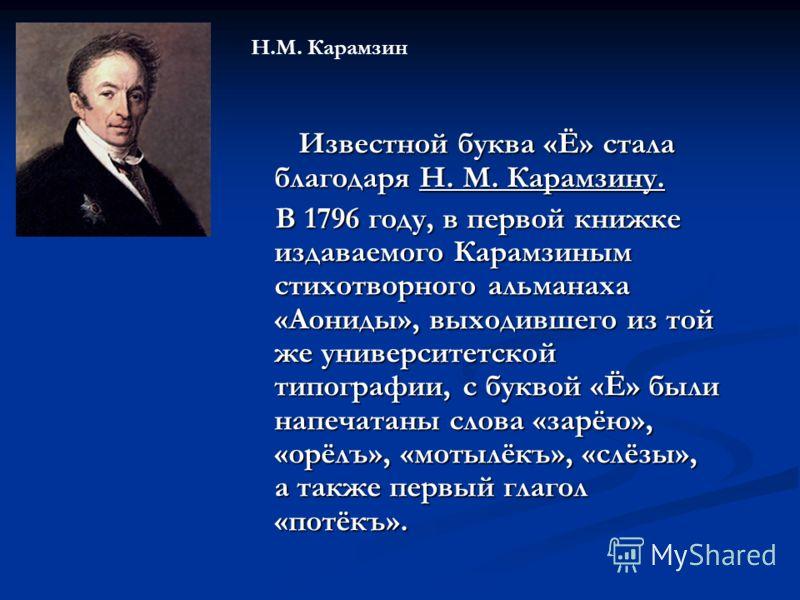 Известной буква «Ё» стала благодаря Н. М. Карамзину. Известной буква «Ё» стала благодаря Н. М. Карамзину. В 1796 году, в первой книжке издаваемого Карамзиным стихотворного альманаха «Аониды», выходившего из той же университетской типографии, с буквой