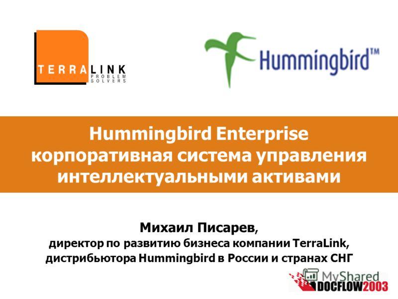 Hummingbird Enterprise корпоративная система управления интеллектуальными активами Михаил Писарев, директор по развитию бизнеса компании TerraLink, дистрибьютора Hummingbird в России и странах СНГ