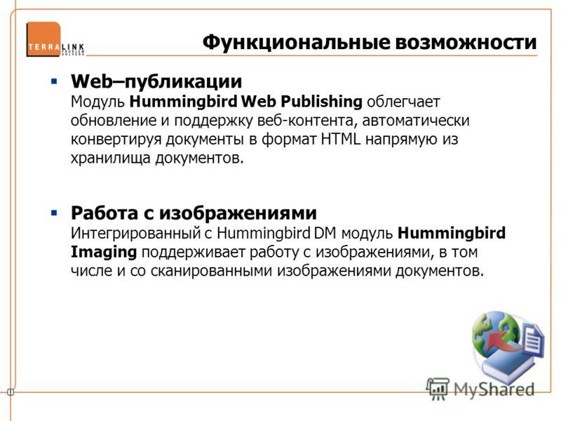 Функциональные возможности Web–публикации Модуль Hummingbird Web Publishing облегчает обновление и поддержку веб-контента, автоматически конвертируя документы в формат HTML напрямую из хранилища документов. Работа с изображениями Интегрированный с Hu
