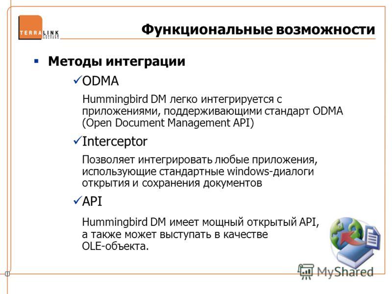Функциональные возможности Методы интеграции ODMA Hummingbird DM легко интегрируется с приложениями, поддерживающими стандарт ODMA (Open Document Management API) Interceptor Позволяет интегрировать любые приложения, использующие стандартные windows-д