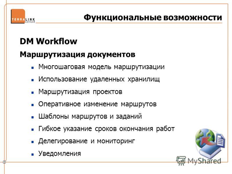Функциональные возможности DM Workflow Маршрутизация документов Многошаговая модель маршрутизации Использование удаленных хранилищ Маршрутизация проектов Оперативное изменение маршрутов Шаблоны маршрутов и заданий Гибкое указание сроков окончания раб