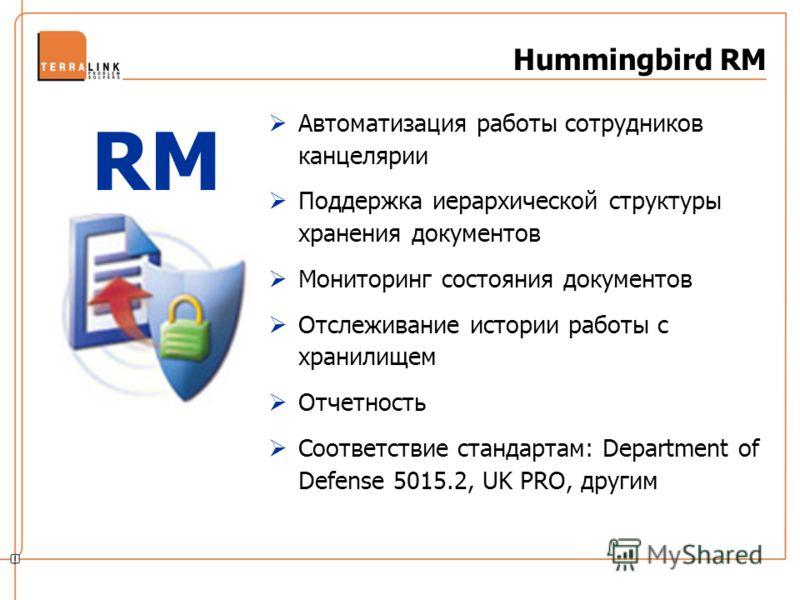 Hummingbird RM Автоматизация работы сотрудников канцелярии Поддержка иерархической структуры хранения документов Мониторинг состояния документов Отслеживание истории работы с хранилищем Отчетность Соответствие стандартам: Department of Defense 5015.2