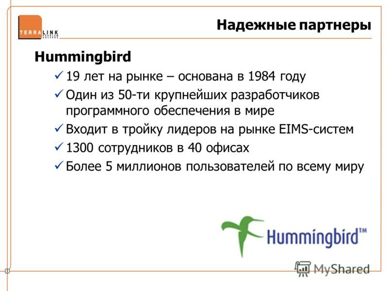 Hummingbird 19 лет на рынке – основана в 1984 году Один из 50-ти крупнейших разработчиков программного обеспечения в мире Входит в тройку лидеров на рынке EIMS-систем 1300 сотрудников в 40 офисах Более 5 миллионов пользователей по всему миру Надежные