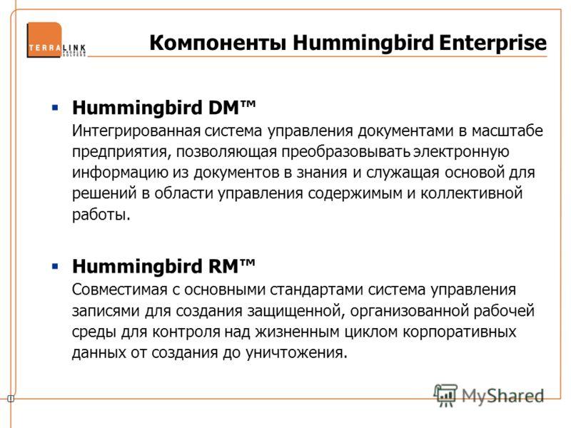 Компоненты Hummingbird Enterprise Hummingbird DM Интегрированная система управления документами в масштабе предприятия, позволяющая преобразовывать электронную информацию из документов в знания и служащая основой для решений в области управления соде